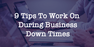 9 Tips To Work On During Business Down Times